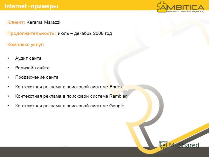 Internet - примеры Клиент: Kerama Marazzi Продолжительность: июль – декабрь 2008 год Комплекс услуг: Аудит сайта Редизайн сайта Продвижение сайта Контекстная реклама в поисковой системе Яndex Контекстная реклама в поисковой системе Rambler Контекстна