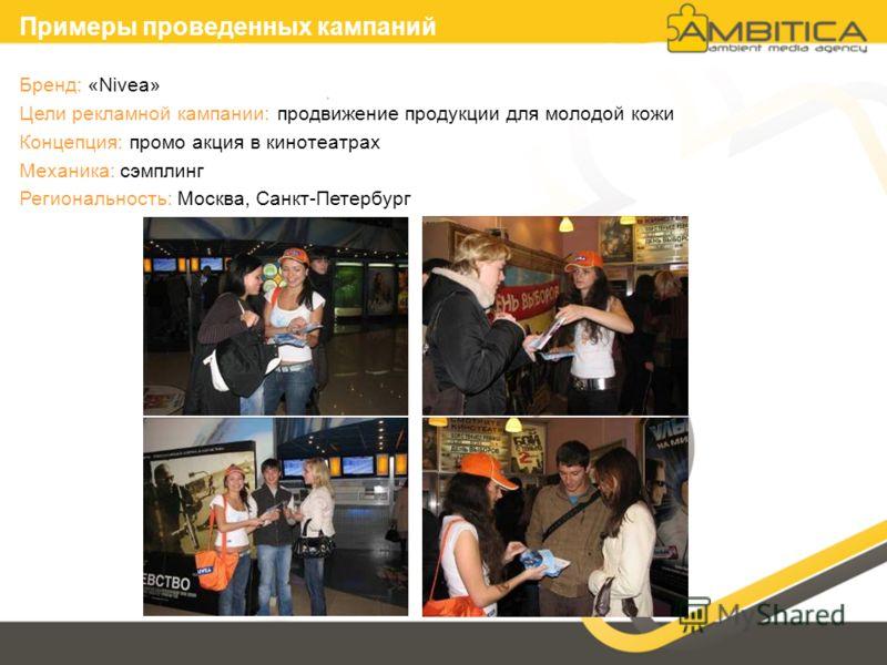 Бренд: «Nivea» Цели рекламной кампании: продвижение продукции для молодой кожи Концепция: промо акция в кинотеатрах Механика: сэмплинг Региональность: Москва, Санкт-Петербург Примеры проведенных кампаний