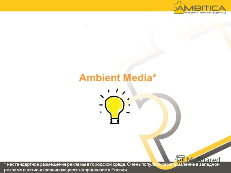 Ambient Media* * нестандартное размещение рекламы в городской среде. Очень популярное направление в западной рекламе и активно развивающееся направление в России.