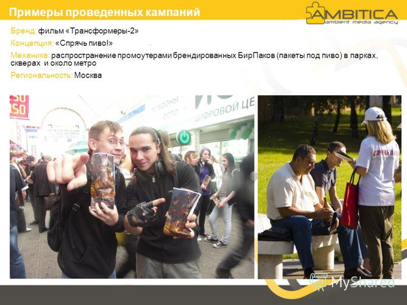Бренд: фильм «Трансформеры-2» Концепция: «Спрячь пиво!» Механика: распространение промоутерами брендированных БирПаков (пакеты под пиво) в парках, скверах и около метро Региональность: Москва Примеры проведенных кампаний