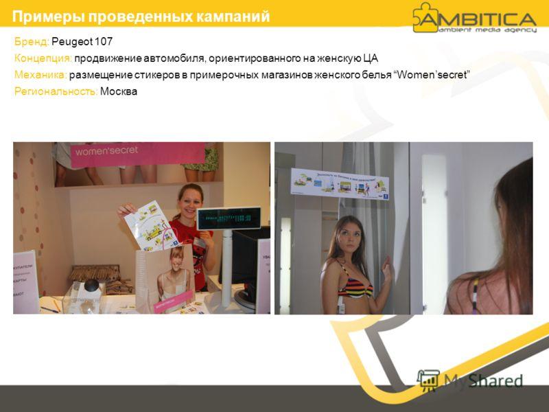 Бренд: Peugeot 107 Концепция: продвижение автомобиля, ориентированного на женскую ЦА Механика: размещение стикеров в примерочных магазинов женского белья Womensecret Региональность: Москва Примеры проведенных кампаний