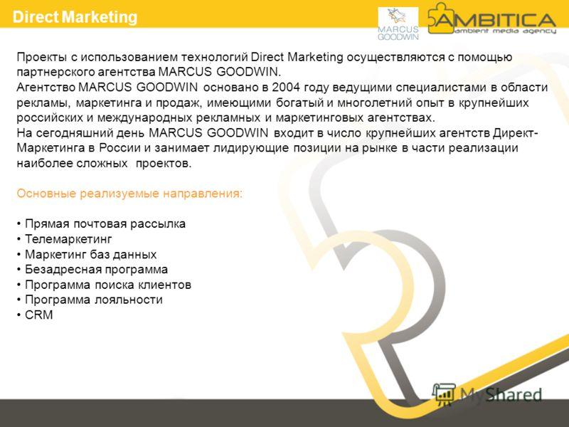 Проекты с использованием технологий Direct Marketing осуществляются с помощью партнерского агентства MARCUS GOODWIN. Агентство MARCUS GOODWIN основано в 2004 году ведущими специалистами в области рекламы, маркетинга и продаж, имеющими богатый и много
