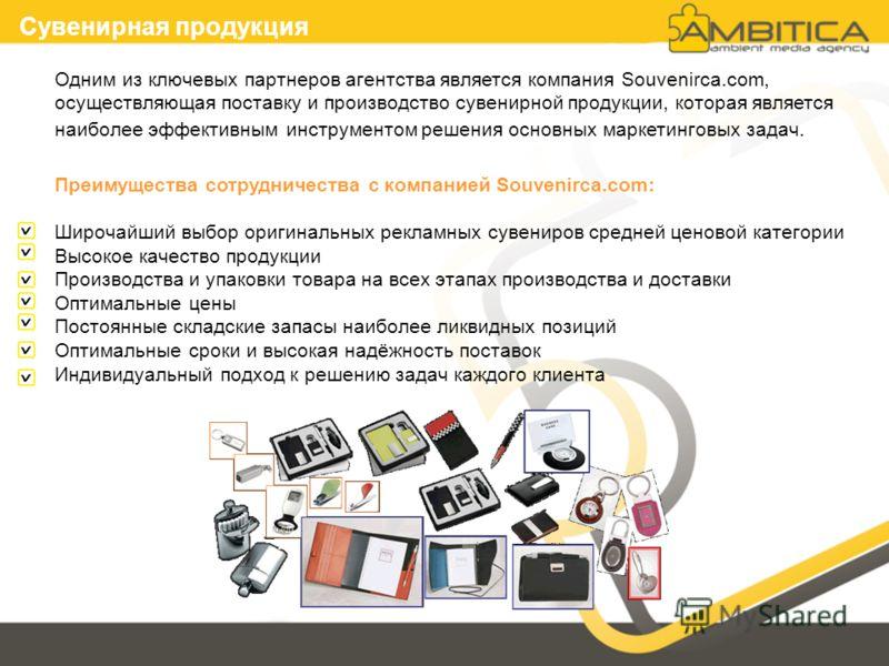 Сувенирная продукция Одним из ключевых партнеров агентства является компания Souvenirca.com, осуществляющая поставку и производство сувенирной продукции, которая является наиболее эффективным инструментом решения основных маркетинговых задач. Преимущ
