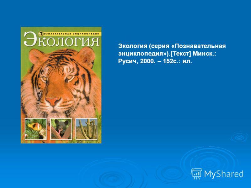 Экология (серия «Познавательная энциклопедия»).[Текст] Минск.: Русич, 2000. – 152с.: ил.