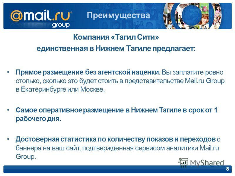 Преимущества 8 Компания «Тагил Сити» единственная в Нижнем Тагиле предлагает: Прямое размещение без агентской наценки. Вы заплатите ровно столько, сколько это будет стоить в представительстве Mail.ru Group в Екатеринбурге или Москве. Самое оперативно
