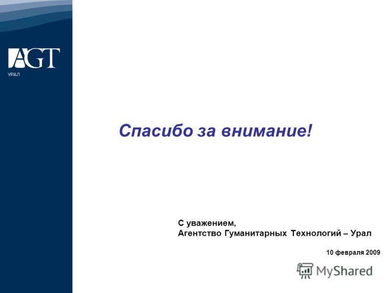Спасибо за внимание! С уважением, Агентство Гуманитарных Технологий – Урал 10 февраля 2009