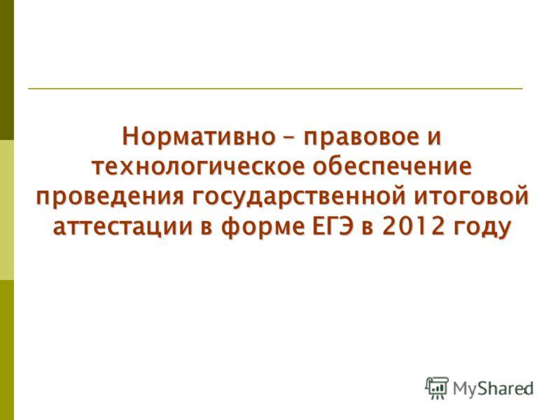 1 Нормативно – правовое и технологическое обеспечение проведения государственной итоговой аттестации в форме ЕГЭ в 2012 году