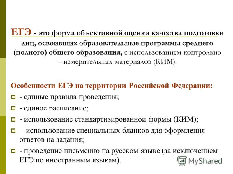 2 ЕГЭ - это форма объективной оценки качества подготовки лиц, освоивших образовательные программы среднего (полного) общего образования, с использованием контрольно – измерительных материалов (КИМ). Особенности ЕГЭ на территории Российской Федерации: