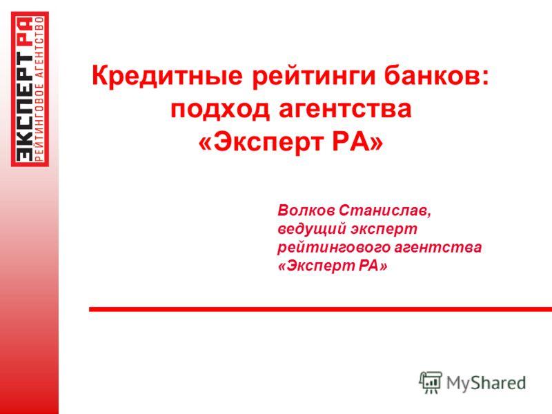 Кредитные рейтинги банков: подход агентства «Эксперт РА» Волков Станислав, ведущий эксперт рейтингового агентства «Эксперт РА»