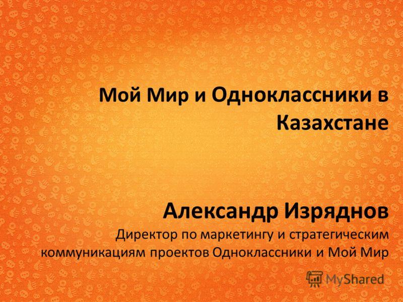 Мой Мир и Одноклассники в Казахстане Александр Изряднов Директор по маркетингу и стратегическим коммуникациям проектов Одноклассники и Мой Мир