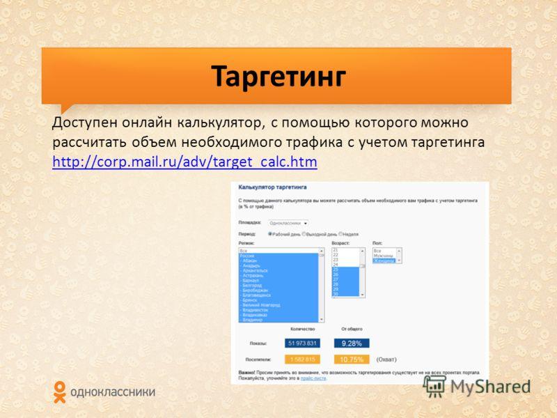 Таргетинг Доступен онлайн калькулятор, с помощью которого можно рассчитать объем необходимого трафика с учетом таргетинга http://corp.mail.ru/adv/target_calc.htm http://corp.mail.ru/adv/target_calc.htm