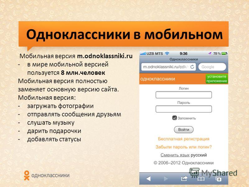 Одноклассники в мобильном Мобильная версия m.odnoklassniki.ru -в мире мобильной версией пользуется 8 млн.человек Мобильная версия полностью заменяет основную версию сайта. Мобильная версия: -загружать фотографии -отправлять сообщения друзьям -слушать