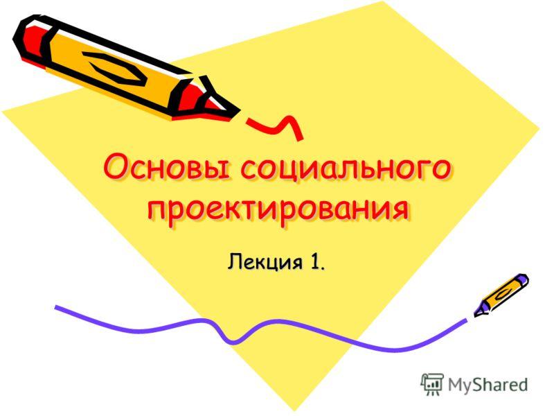 Основы социального проектирования Лекция 1.