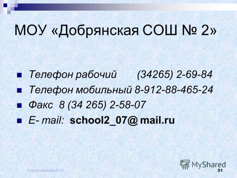 Перевозникова Н.Ю. 31 МОУ «Добрянская СОШ 2» Телефон рабочий (34265) 2-69-84 Телефон мобильный 8-912-88-465-24 Факс 8 (34 265) 2-58-07 E- mail: school2_07@ mail.ru