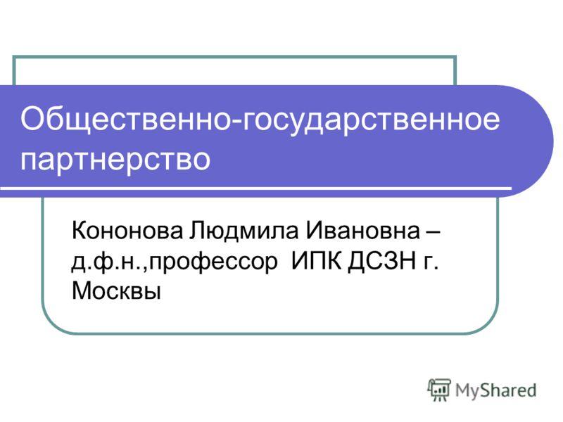 Общественно-государственное партнерство Кононова Людмила Ивановна – д.ф.н.,профессор ИПК ДСЗН г. Москвы