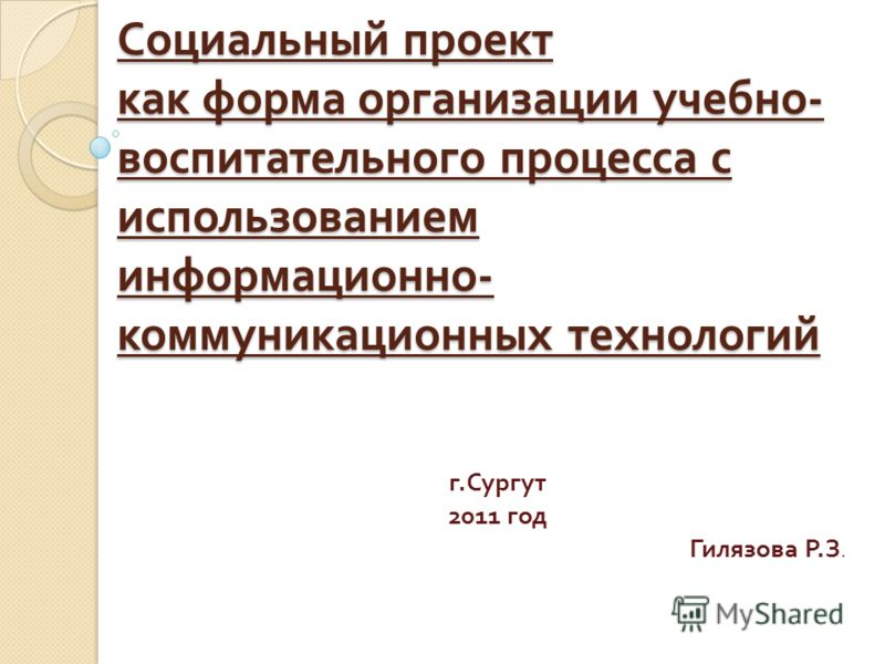 Социальный проект как форма организации учебно - воспитательного процесса с использованием информационно - коммуникационных технологий г. Сургут 2011 год Гилязова Р. З.