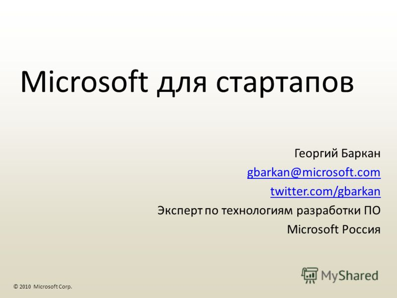 Георгий Баркан gbarkan@microsoft.com twitter.com/gbarkan Эксперт по технологиям разработки ПО Microsoft Россия © 2010 Microsoft Corp. Microsoft для стартапов