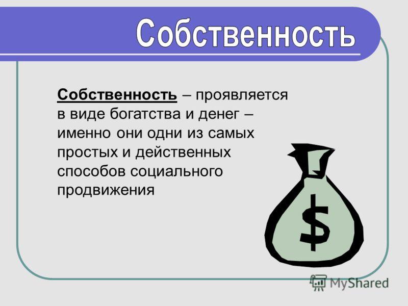 Собственность – проявляется в виде богатства и денег – именно они одни из самых простых и действенных способов социального продвижения