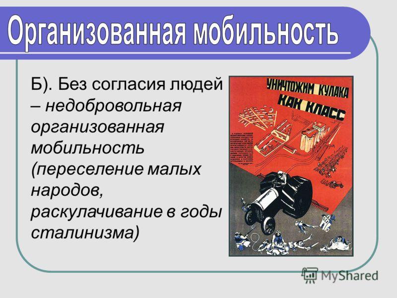 Б). Без согласия людей – недобровольная организованная мобильность (переселение малых народов, раскулачивание в годы сталинизма)