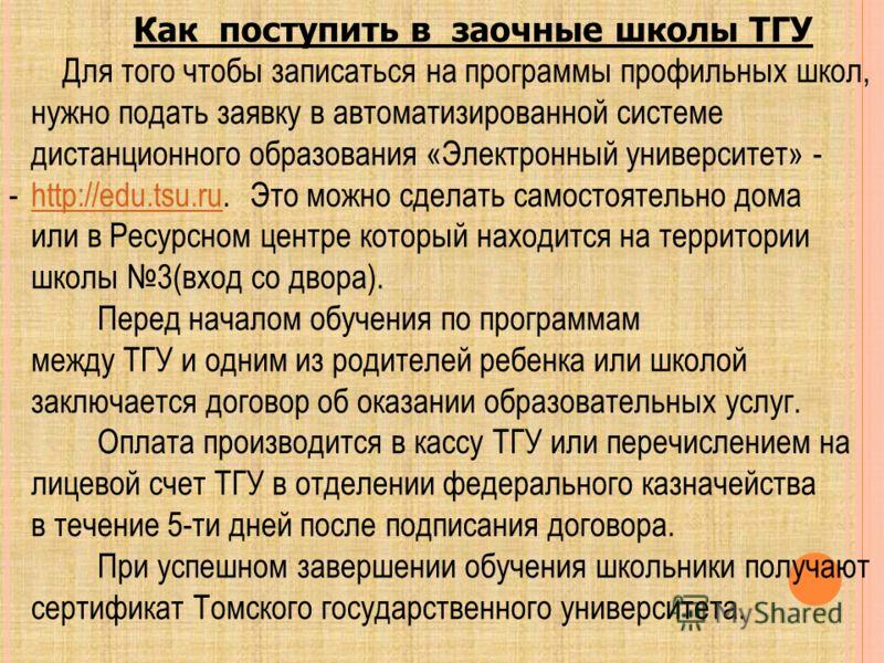 Как поступить в заочные школы ТГУ Для того чтобы записаться на программы профильных школ, нужно подать заявку в автоматизированной системе дистанционного образования «Электронный университет» - -http://edu.tsu.ru. Это можно сделать самостоятельно дом