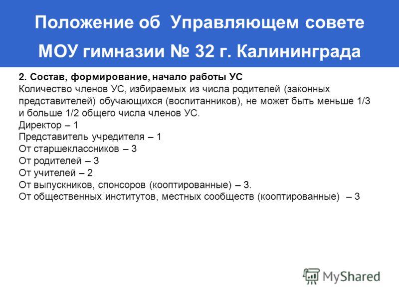 Положение об Управляющем совете МОУ гимназии 32 г. Калининграда 2. Состав, формирование, начало работы УС Количество членов УС, избираемых из числа родителей (законных представителей) обучающихся (воспитанников), не может быть меньше 1/3 и больше 1/2