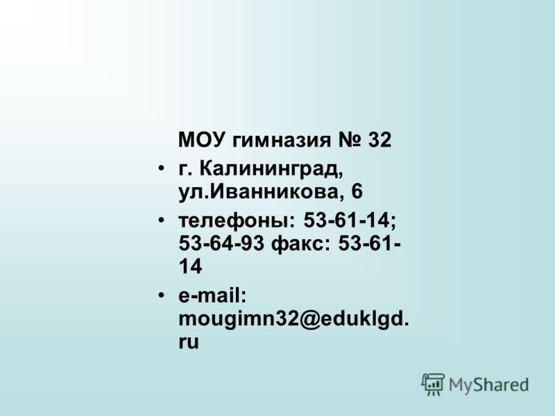 МОУ гимназия 32 г. Калининград, ул.Иванникова, 6 телефоны: 53-61-14; 53-64-93 факс: 53-61- 14 е-mail: mougimn32@eduklgd. ru