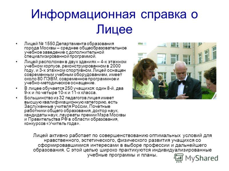 Информационная справка о Лицее Лицей 1550 Департамента образования города Москвы – среднее общеобразовательное учебное заведение с дополнительной специализированной программой. Лицей расположен в двух зданиях – 4-х этажном учебном корпусе, реконструи