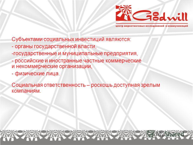 Субъектами социальных инвестиций являются: - органы государственной власти, -государственные и муниципальные предприятия, - российские и иностранные частные коммерческие и некоммерческие организации, - физические лица. Социальная ответственность – ро