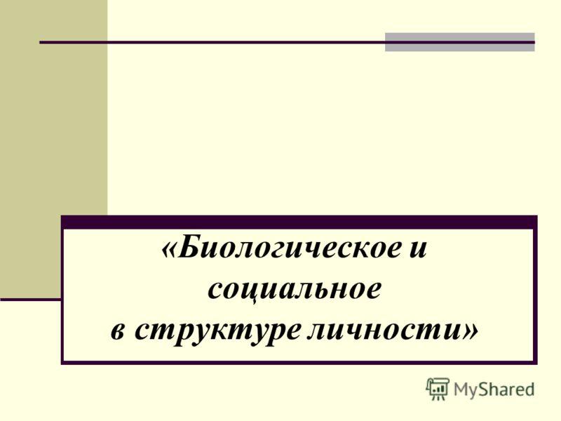 «Биологическое и социальное в структуре личности»