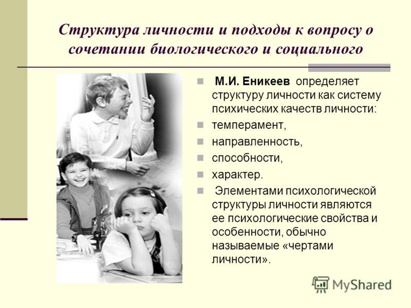 Структура личности и подходы к вопросу о сочетании биологического и социального М.И. Еникеев определяет структуру личности как систему психических качеств личности: темперамент, направленность, способности, характер. Элементами психологической структ