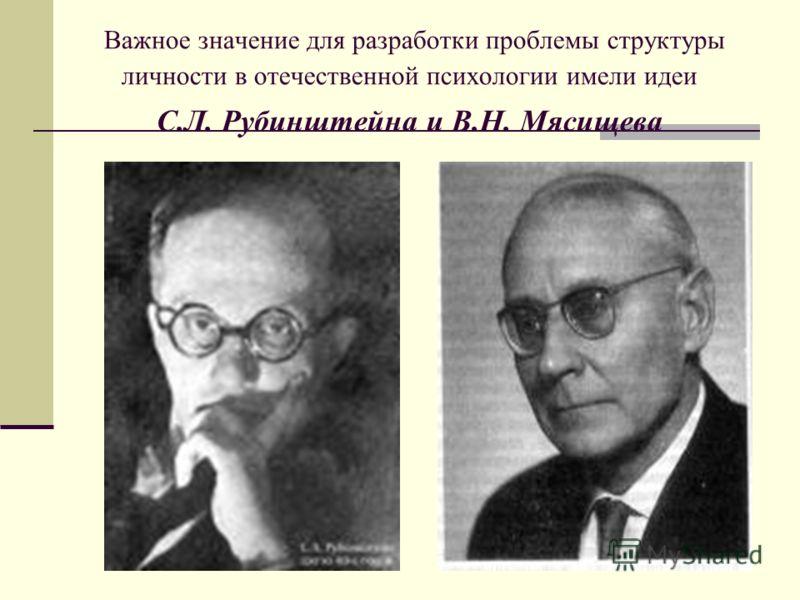 Важное значение для разработки проблемы структуры личности в отечественной психологии имели идеи С.Л. Рубинштейна и В.Н. Мясищева