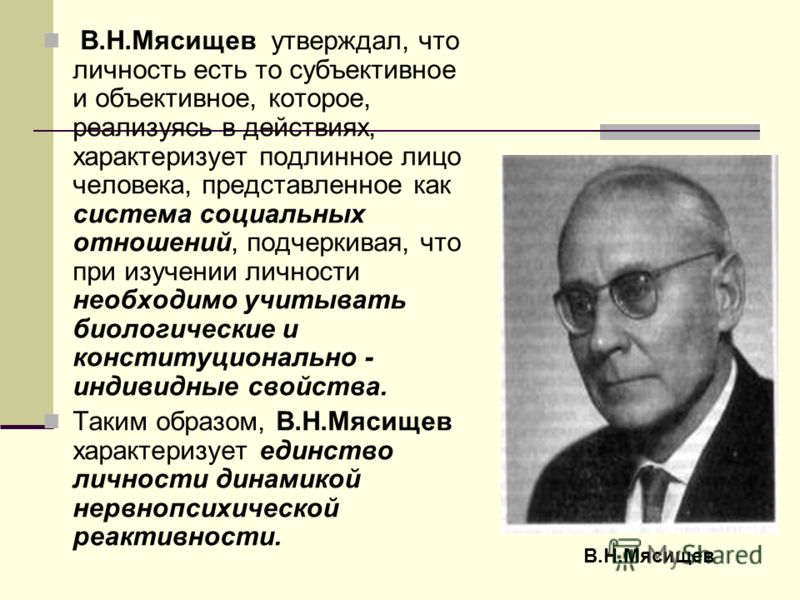 В.Н.Мясищев утверждал, что личность есть то субъективное и объективное, которое, реализуясь в действиях, характеризует подлинное лицо человека, представленное как система социальных отношений, подчеркивая, что при изучении личности необходимо учитыва