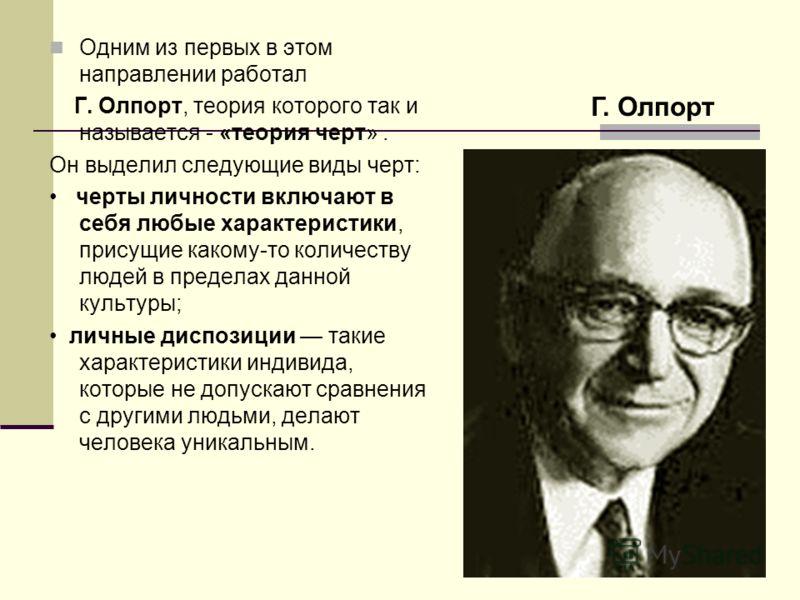 Одним из первых в этом направлении работал Г. Олпорт, теория которого так и называется - «теория черт». Он выделил следующие виды черт: черты личности включают в себя любые характеристики, присущие какому-то количеству людей в пределах данной культур