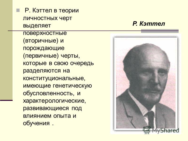 Р. Кэттел в теории личностных черт выделяет поверхностные (вторичные) и порождающие (первичные) черты, которые в свою очередь разделяются на конституциональные, имеющие генетическую обусловленность, и характерологические, развивающиеся под влиянием о