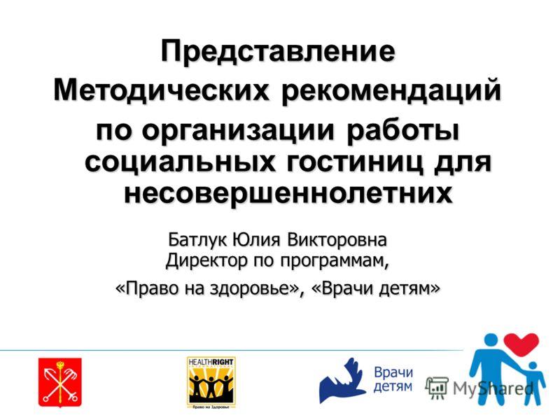 Представление Методических рекомендаций по организации работы социальных гостиниц для несовершеннолетних Батлук Юлия Викторовна Директор по программам, «Право на здоровье», «Врачи детям»