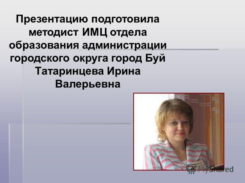 Презентацию подготовила методист ИМЦ отдела образования администрации городского округа город Буй Татаринцева Ирина Валерьевна