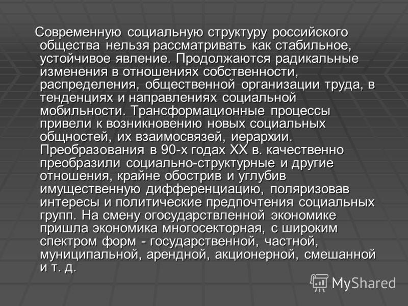 Современную социальную структуру российского общества нельзя рассматривать как стабильное, устойчивое явление. Продолжаются радикальные изменения в отношениях собственности, распределения, общественной организации труда, в тенденциях и направлениях с