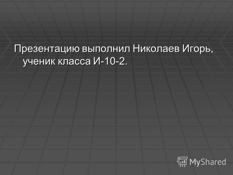 Презентацию выполнил Николаев Игорь, ученик класса И-10-2.