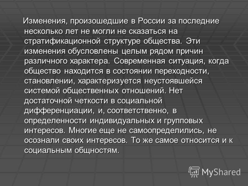 Изменения, произошедшие в России за последние несколько лет не могли не сказаться на стратификационной структуре общества. Эти изменения обусловлены целым рядом причин различного характера. Современная ситуация, когда общество находится в состоянии п