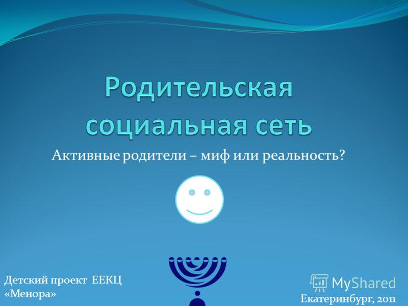 Активные родители – миф или реальность? Детский проект ЕЕКЦ «Менора» Екатеринбург, 2011