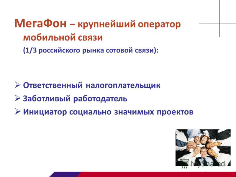 МегаФон – крупнейший оператор мобильной связи (1/3 российского рынка сотовой связи): Ответственный налогоплательщик Заботливый работодатель Инициатор социально значимых проектов