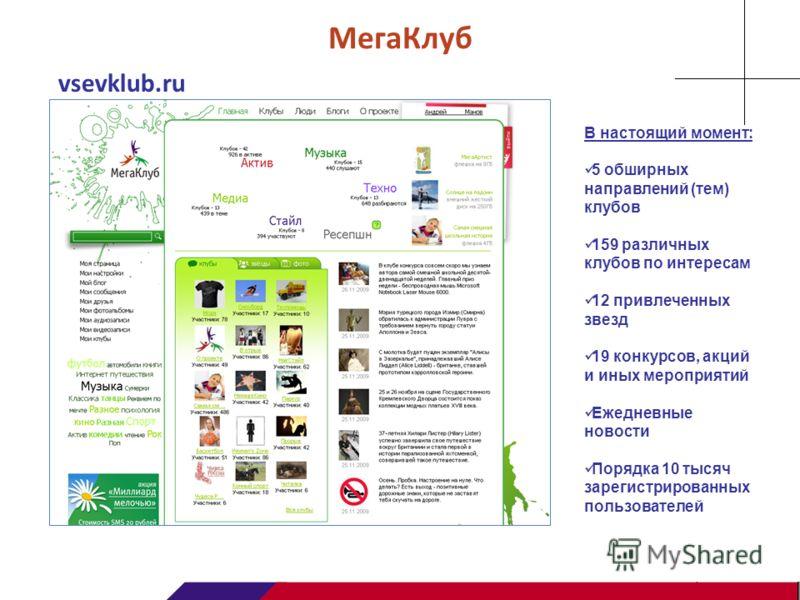 МегаКлуб В настоящий момент: 5 обширных направлений (тем) клубов 159 различных клубов по интересам 12 привлеченных звезд 19 конкурсов, акций и иных мероприятий Ежедневные новости Порядка 10 тысяч зарегистрированных пользователей vsevklub.ru