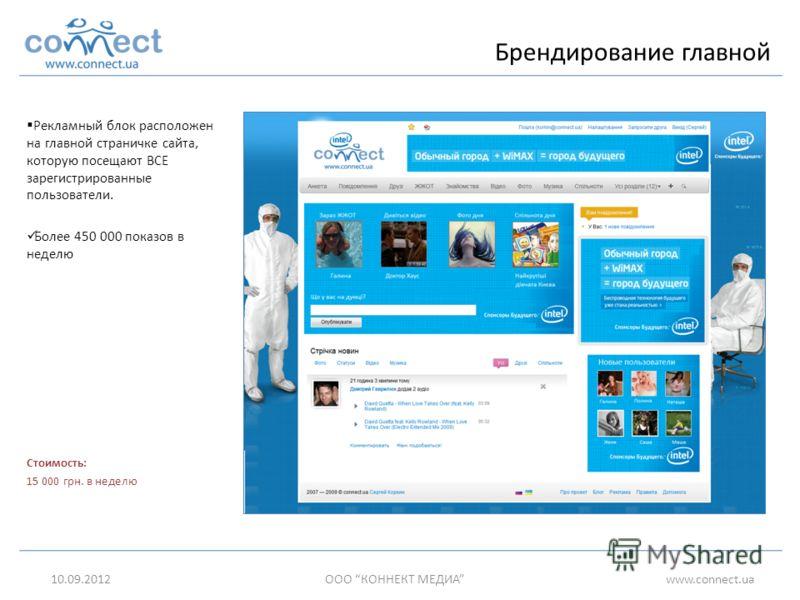 Рекламный блок расположен на главной страничке сайта, которую посещают ВСЕ зарегистрированные пользователи. Более 450 000 показов в неделю Стоимость: 15 000 грн. в неделю 10.09.2012ООО КОННЕКТ МЕДИАwww.connect.ua Брендирование главной