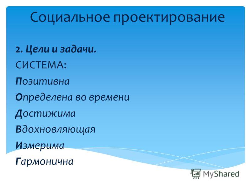 Социальное проектирование 2. Цели и задачи. СИСТЕМА: Позитивна Определена во времени Достижима Вдохновляющая Измерима Гармонична