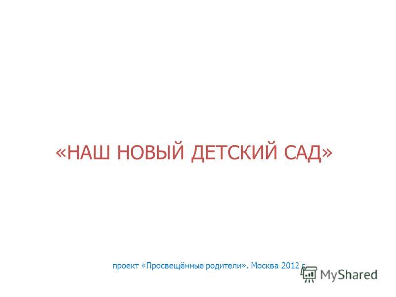 «НАШ НОВЫЙ ДЕТСКИЙ САД» проект «Просвещённые родители», Москва 2012 г.