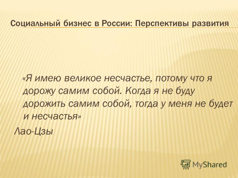 Социальный бизнес в России: Перспективы развития «Я имею великое несчастье, потому что я дорожу самим собой. Когда я не буду дорожить самим собой, тогда у меня не будет и несчастья» Лао-Цзы