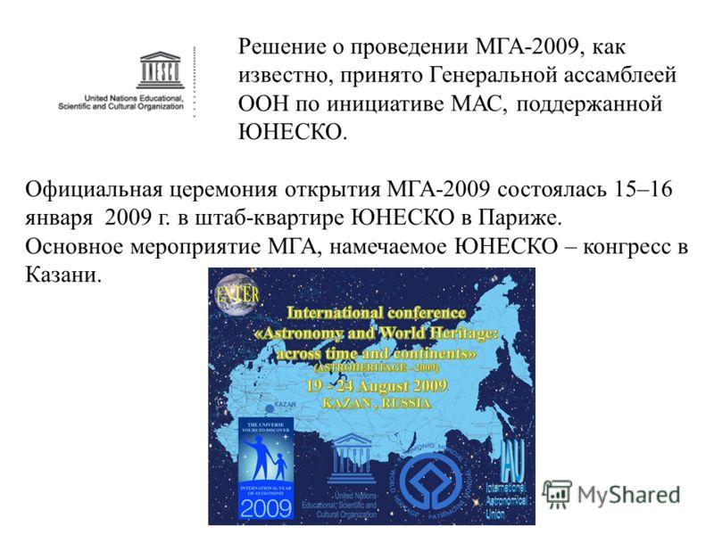 Решение о проведении МГА-2009, как известно, принято Генеральной ассамблеей ООН по инициативе МАС, поддержанной ЮНЕСКО. Официальная церемония открытия МГА-2009 состоялась 15–16 января 2009 г. в штаб-квартире ЮНЕСКО в Париже. Основное мероприятие МГА,