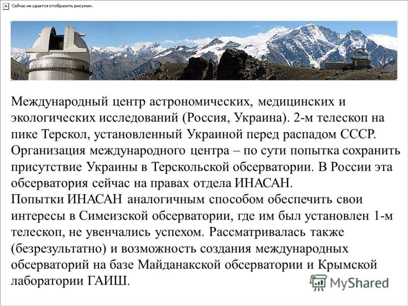 Международный центр астрономических, медицинских и экологических исследований (Россия, Украина). 2-м телескоп на пике Терскол, установленный Украиной перед распадом СССР. Организация международного центра – по сути попытка сохранить присутствие Украи