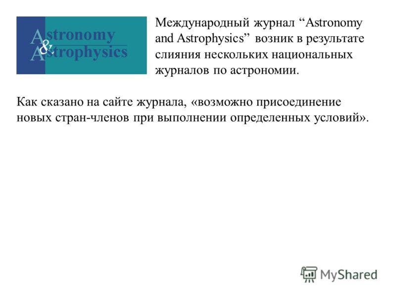 Международный журнал Astronomy and Astrophysics возник в результате слияния нескольких национальных журналов по астрономии. Как сказано на сайте журнала, «возможно присоединение новых стран-членов при выполнении определенных условий».