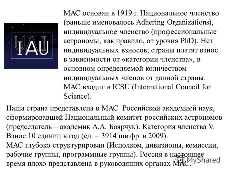МАС основан в 1919 г. Национальное членство (раньше именовалось Adhering Organizations), индивидуальное членство (профессиональные астрономы, как правило, от уровня PhD). Нет индивидуальных взносов; страны платят взнос в зависимости от «категории чле